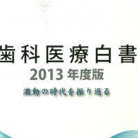 「歯科医療白書2013年度版―激動の時代を振り返る」が完成